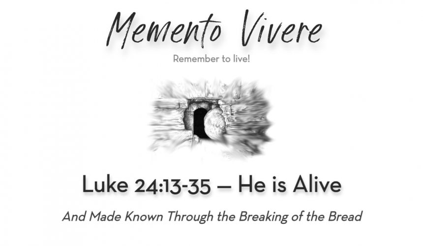 Luke 24:13-35   He is Alive and Made Known in the Breaking of the Bread