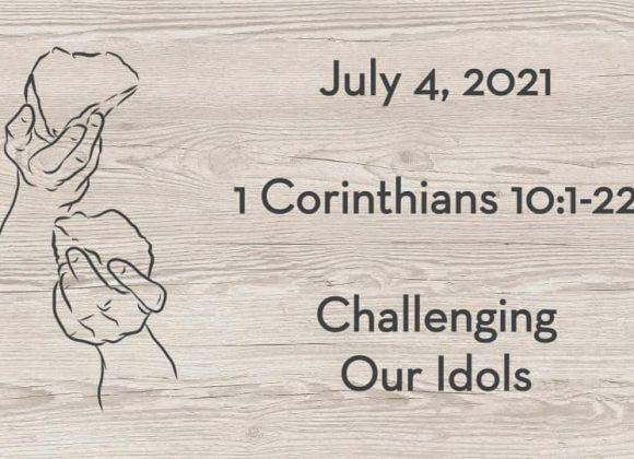 July 4   I Corinthians 10:1-22   Challenging Our Idols by Drew Poppleton