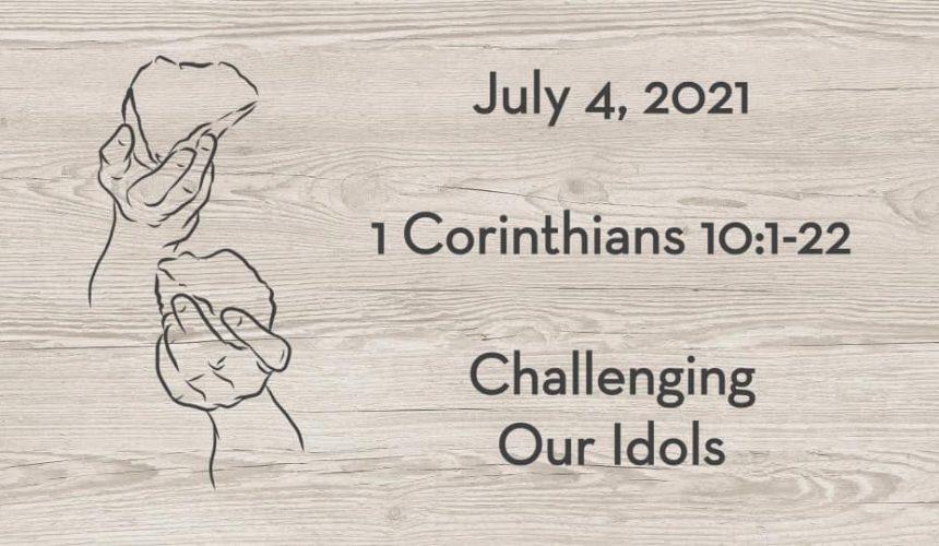 July 4 | I Corinthians 10:1-22 | Challenging Our Idols by Drew Poppleton