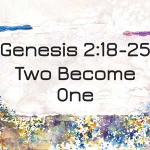 Two Become One – Marriage Part 2 [Genesis 2 : 18-25]